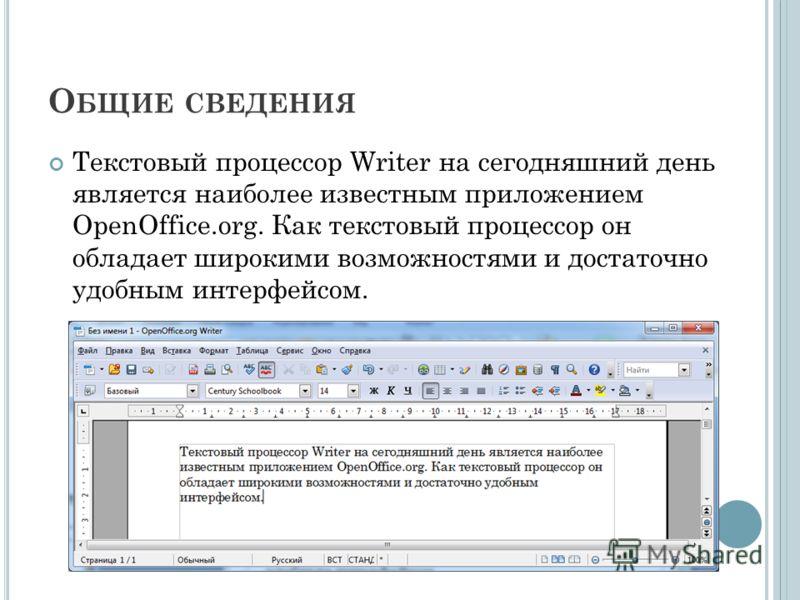 О БЩИЕ СВЕДЕНИЯ Текстовый процессор Writer на сегодняшний день является наиболее известным приложением OpenOffice.org. Как текстовый процессор он обладает широкими возможностями и достаточно удобным интерфейсом.
