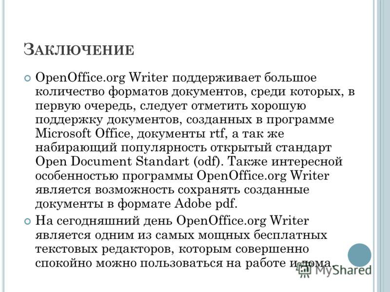 З АКЛЮЧЕНИЕ OpenOffice.org Writer поддерживает большое количество форматов документов, среди которых, в первую очередь, следует отметить хорошую поддержку документов, созданных в программе Microsoft Office, документы rtf, а так же набирающий популярн