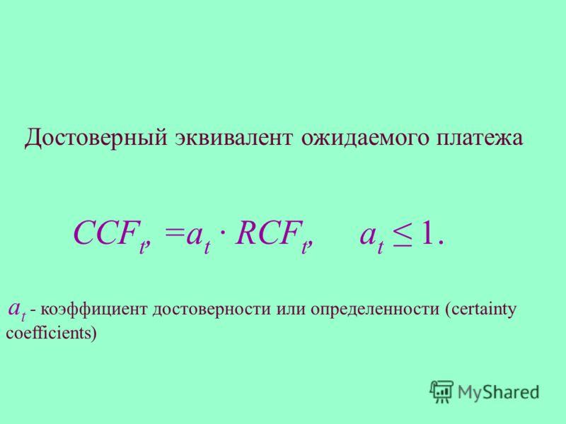 Достоверный эквивалент ожидаемого платежа CCF t, =а t · RCF t, а t 1. а t - коэффициент достоверности или определенности (certainty coefficients)