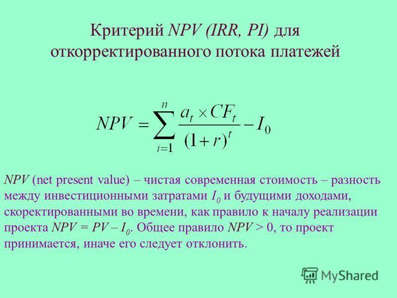 Критерий NPV (IRR, PI) для откорректированного потока платежей NPV (net present value) – чистая современная стоимость – разность между инвестиционными затратами I 0 и будущими доходами, скоректированными во времени, как правило к началу реализации пр