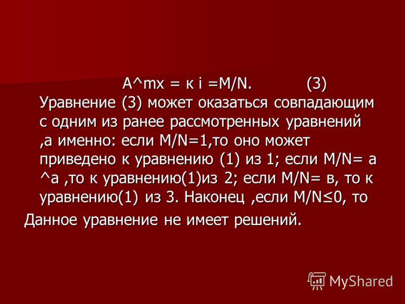 А^mх = к і =М/N. (3) Уравнение (3) может оказаться совпадающим с одним из ранее рассмотренных уравнений,а именно: если М/N=1,то оно может приведено к уравнению (1) из 1; если М/N= а ^а,то к уравнению(1)из 2; если М/N= в, то к уравнению(1) из 3. Након