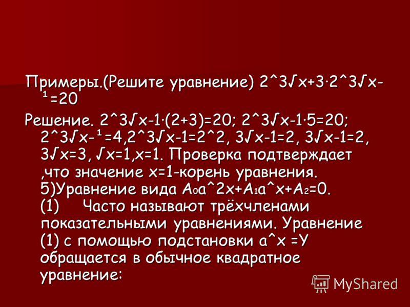 Примеры.(Решите уравнение) 2^3х+3·2^3х- ¹=20 Решение. 2^3х-1·(2+3)=20; 2^3х-1·5=20; 2^3х-¹=4,2^3х-1=2^2, 3х-1=2, 3х-1=2, 3х=3, х=1,х=1. Проверка подтверждает,что значение х=1-корень уравнения. 5)Уравнение вида А0а^2х+А1а^х+А2=0. (1) Часто называют тр