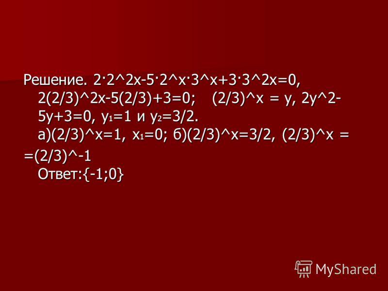 Решение. 2·2^2х-5·2^х·3^х+3·3^2х=0, 2(2/3)^2х-5(2/3)+3=0; (2/3)^х = у, 2у^2- 5у+3=0, у1=1 и у2=3/2. а)(2/3)^х=1, х1=0; б)(2/3)^х=3/2, (2/3)^х = =(2/3)^-1 Ответ:{-1;0}