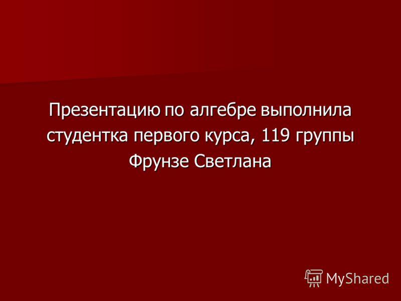 Презентацию по алгебре выполнила студентка первого курса, 119 группы Фрунзе Светлана
