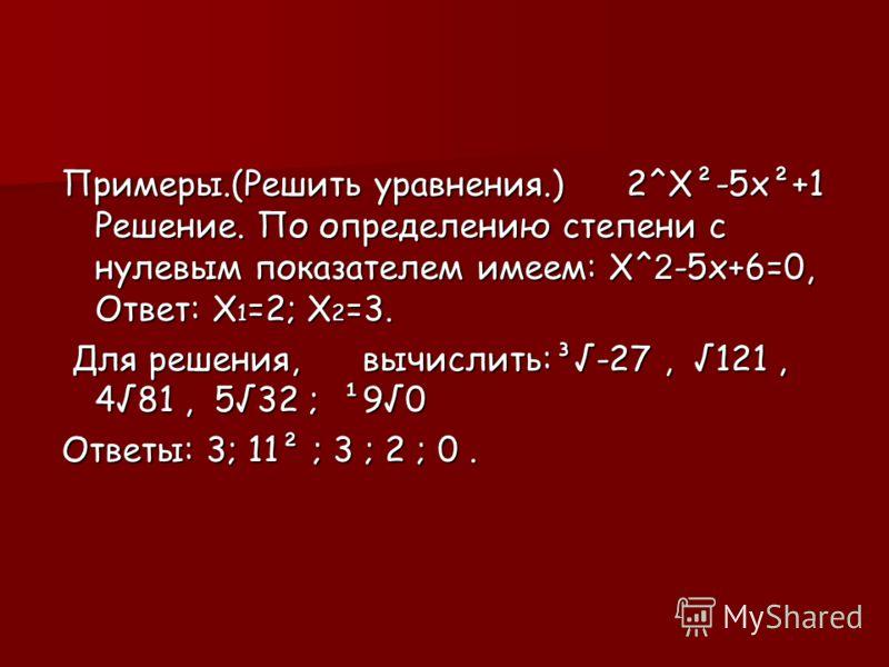 Примеры.(Решить уравнения.) 2^Х²-5x²+1 Решение. По определению степени с нулевым показателем имеем: Х^2-5x+6=0, Ответ: Х1=2; Х2=3. Для решения, вычислить:³-27, 121, 481, 532 ; ¹90 Ответы: 3; 11² ; 3 ; 2 ; 0.
