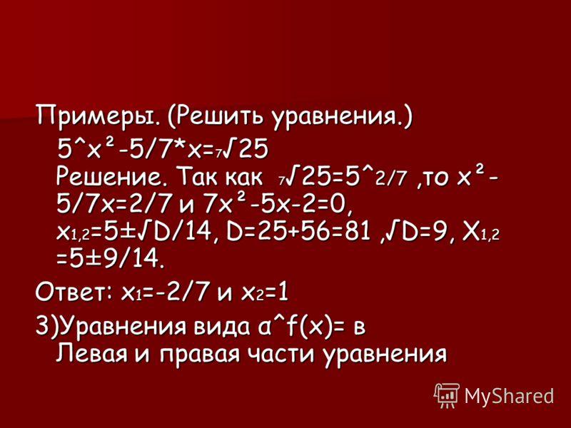 Примеры. (Решить уравнения.) 5^x²-5/7*x=725 Решение. Так как 725=5^2/7,то x²- 5/7х=2/7 и 7х²-5х-2=0, х1,2=5±D/14, D=25+56=81,D=9, Х1,2 =5±9/14. Ответ: x1=-2/7 и х2=1 3)Уравнения вида α^f(х)= в Левая и правая части уравнения