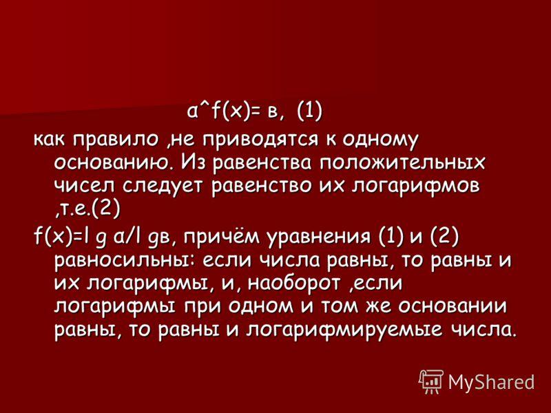 α^f(х)= в, (1) как правило,не приводятся к одному основанию. Из равенства положительных чисел следует равенство их логарифмов,т.е.(2) f(х)=l g α/l gв, причём уравнения (1) и (2) равносильны: если числа равны, то равны и их логарифмы, и, наоборот,если