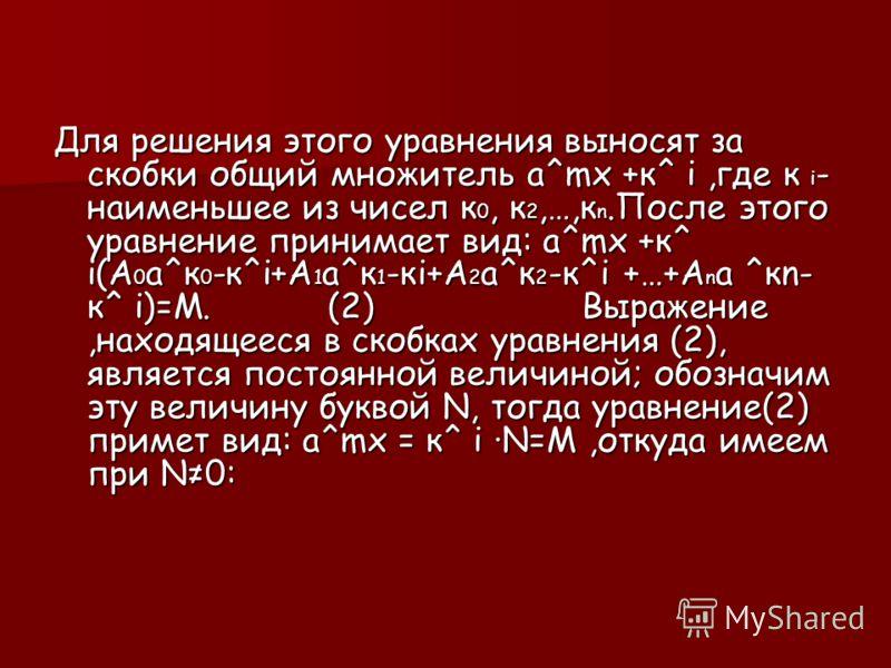 Для решения этого уравнения выносят за скобки общий множитель а^mх +к^ і,где к і- наименьшее из чисел к0, к2,…,кn.После этого уравнение принимает вид: а^mх +к^ і(А0а^к0-к^і+А1а^к1-кі+А2а^к2-к^і +…+Аnа ^кn- к^ і)=М. (2) Выражение,находящееся в скобках