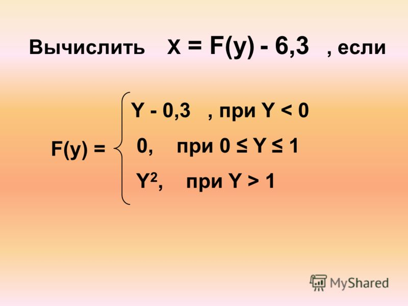 Вычислить X = F(y) - 6,3, если Y - 0,3, при Y < 0 0, при 0 Y 1 Y 2, при Y > 1 F(y) =
