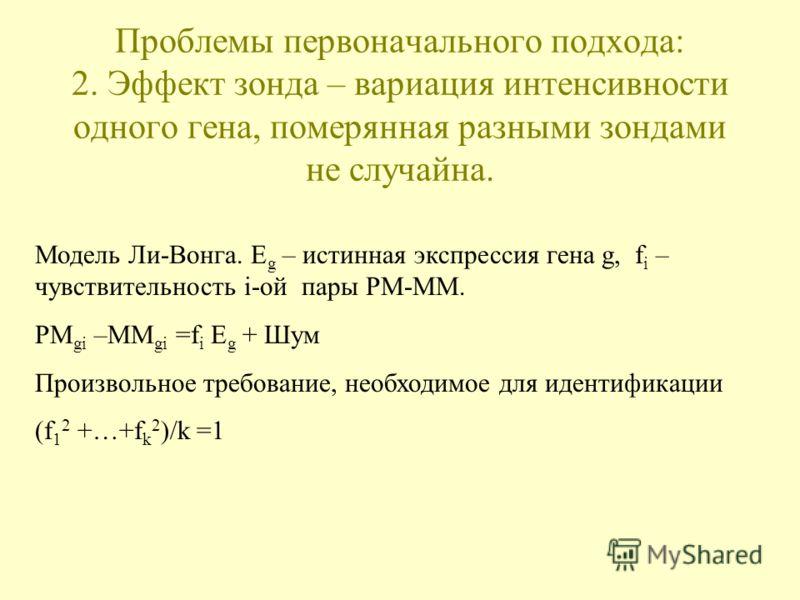 Проблемы первоначального подхода: 2. Эффект зонда – вариация интенсивности одного гена, померянная разными зондами не случайна. Модель Ли-Вонга. E g – истинная экспрессия гена g, f i – чувствительность i-ой пары PM-MM. PM gi –MM gi =f i E g + Шум Про