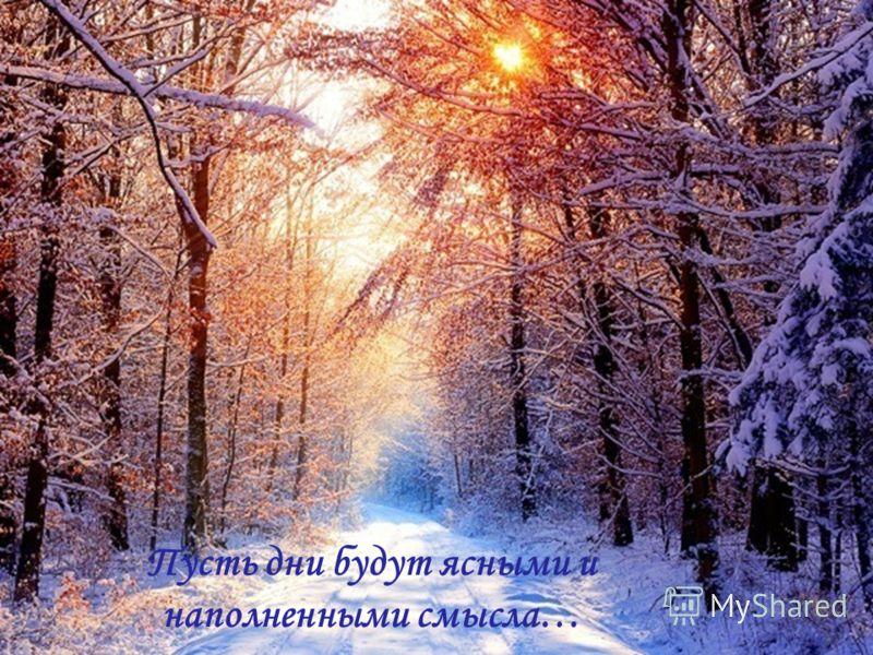 Пусть дни будут ясными и наполненными смысла…