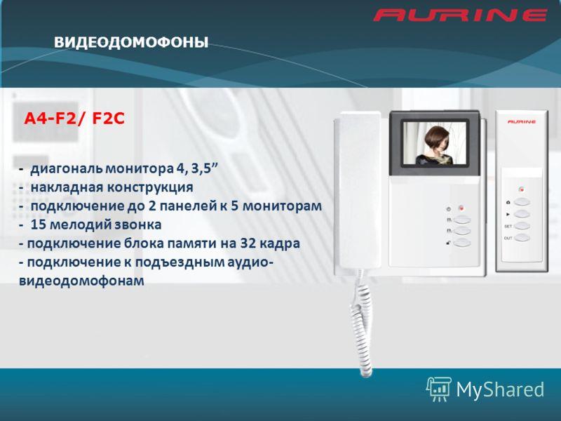 A4-F2/ F2C - диагональ монитора 4, 3,5 - накладная конструкция - подключение до 2 панелей к 5 мониторам - 15 мелодий звонка - подключение блока памяти на 32 кадра - подключение к подъездным аудио- видеодомофонам ВИДЕОДОМОФОНЫ