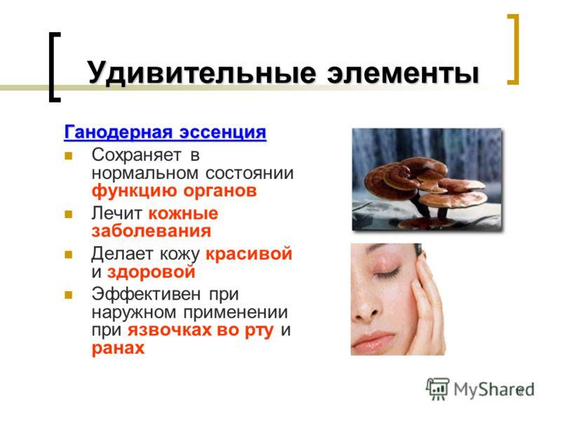 10 Удивительные элементы Удивительные элементы Ганодерная эссенция Сохраняет в нормальном состоянии функцию органов Лечит кожные заболевания Делает кожу красивой и здоровой Эффективен при наружном применении при язвочках во рту и ранах