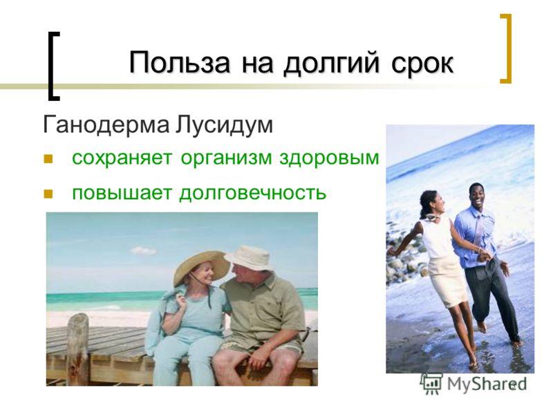 13 Польза на долгий срок Польза на долгий срок Ганодерма Лусидум сохраняет организм здоровым повышает долговечность