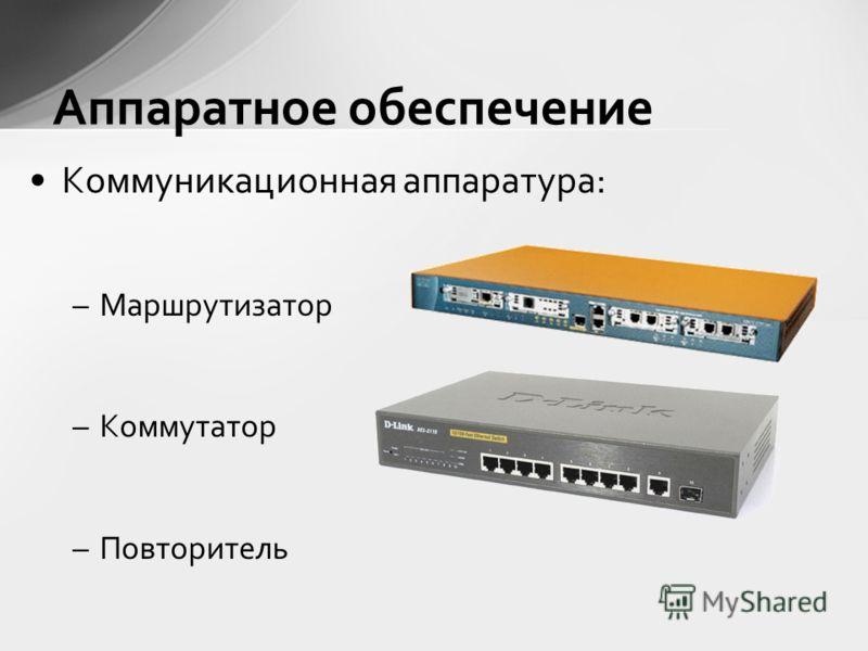 Коммуникационная аппаратура: –Маршрутизатор –Коммутатор –Повторитель Аппаратное обеспечение