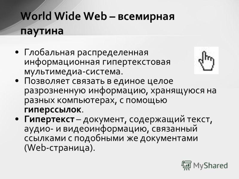 World Wide Web – всемирная паутина Глобальная распределенная информационная гипертекстовая мультимедиа-система. Позволяет связать в единое целое разрозненную информацию, хранящуюся на разных компьютерах, с помощью гиперссылок. Гипертекст – документ,