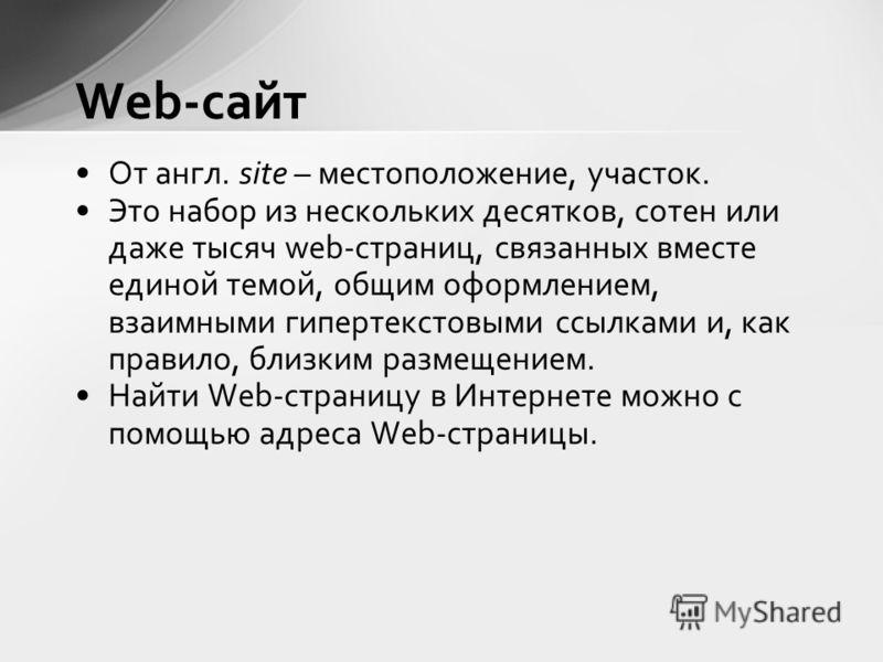 Web-сайт От англ. site – местоположение, участок. Это набор из нескольких десятков, сотен или даже тысяч web-страниц, связанных вместе единой темой, общим оформлением, взаимными гипертекстовыми ссылками и, как правило, близким размещением. Найти Web-