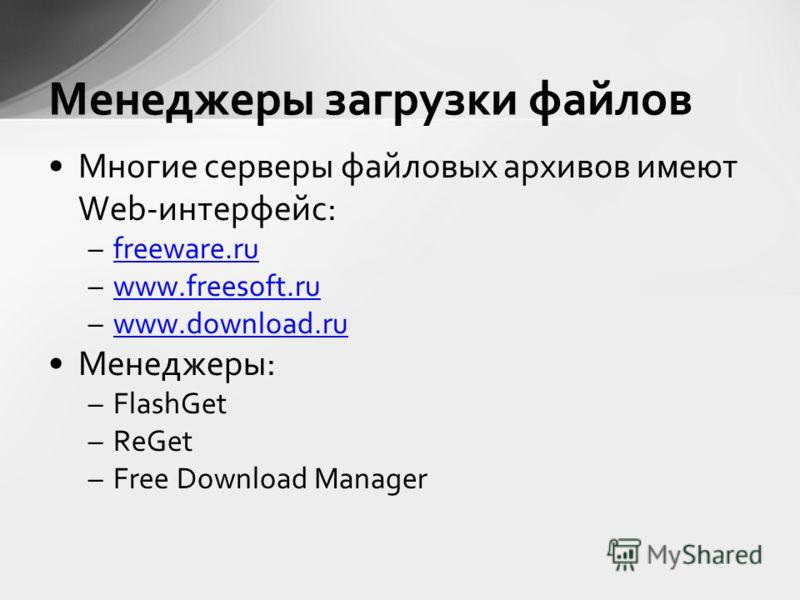 Многие серверы файловых архивов имеют Web-интерфейс: –freeware.rufreeware.ru –www.freesoft.ruwww.freesoft.ru –www.download.ruwww.download.ru Менеджеры: –FlashGet –ReGet –Free Download Manager Менеджеры загрузки файлов
