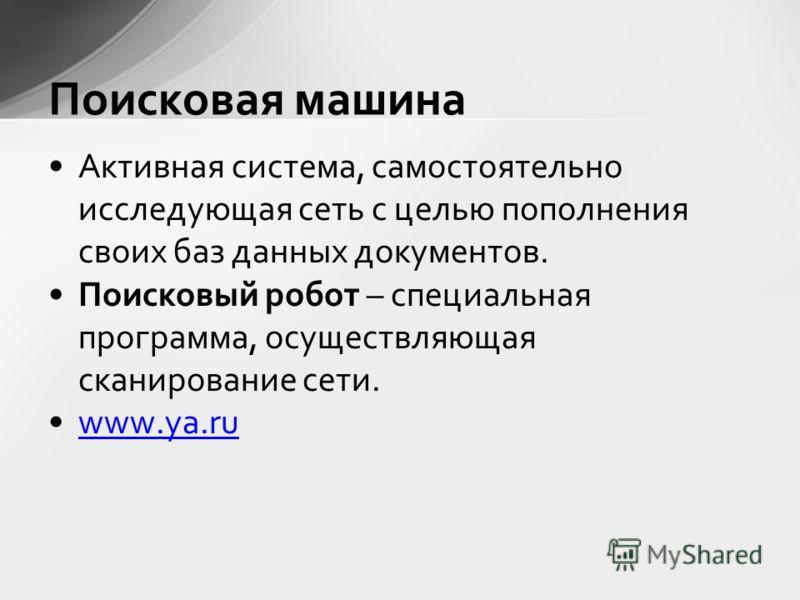 Активная система, самостоятельно исследующая сеть с целью пополнения своих баз данных документов. Поисковый робот – специальная программа, осуществляющая сканирование сети. www.ya.ru Поисковая машина