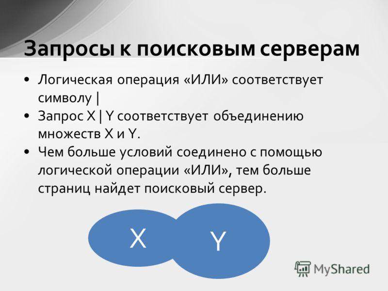 Логическая операция «ИЛИ» соответствует символу | Запрос X | Y соответствует объединению множеств X и Y. Чем больше условий соединено с помощью логической операции «ИЛИ», тем больше страниц найдет поисковый сервер. Запросы к поисковым серверам X Y