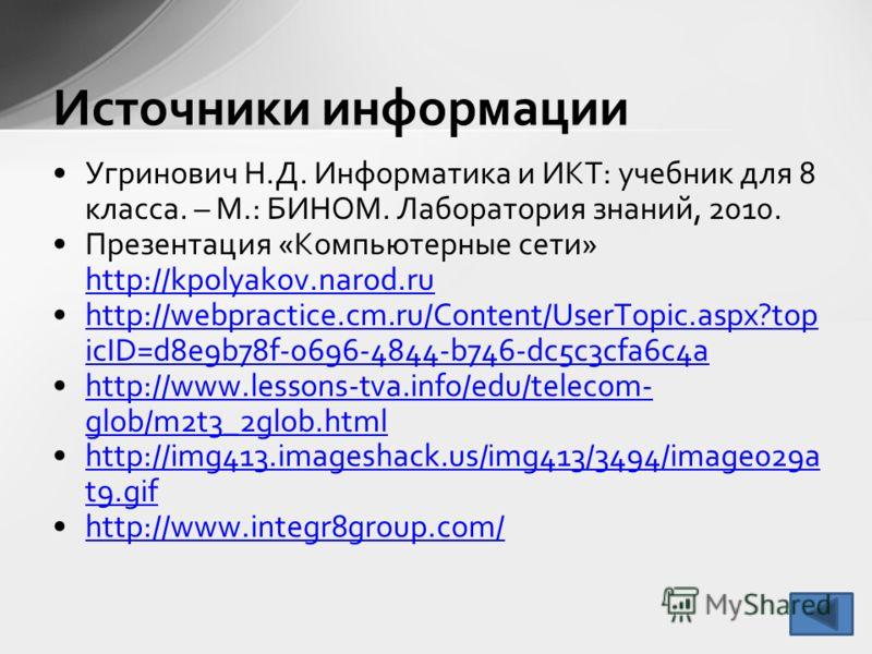 Источники информации Угринович Н.Д. Информатика и ИКТ: учебник для 8 класса. – М.: БИНОМ. Лаборатория знаний, 2010. Презентация «Компьютерные сети» http://kpolyakov.narod.ru http://kpolyakov.narod.ru http://webpractice.cm.ru/Content/UserTopic.aspx?to