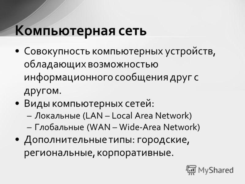 Совокупность компьютерных устройств, обладающих возможностью информационного сообщения друг с другом. Виды компьютерных сетей: –Локальные (LAN – Local Area Network) –Глобальные (WAN – Wide-Area Network) Дополнительные типы: городские, региональные, к