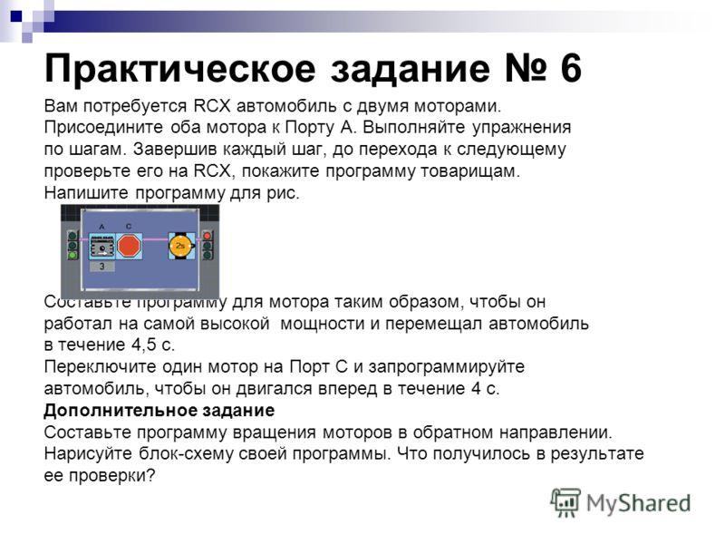 Практическое задание 6 Вам потребуется RCX автомобиль с двумя моторами. Присоедините оба мотора к Порту A. Выполняйте упражнения по шагам. Завершив каждый шаг, до перехода к следующему проверьте его на RCX, покажите программу товарищам. Напишите прог