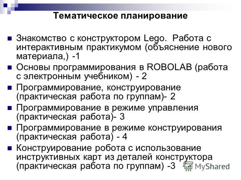 Тематическое планирование Знакомство с конструктором Lego. Работа с интерактивным практикумом (объяснение нового материала,) -1 Основы программирования в ROBOLAB (работа с электронным учебником) - 2 Программирование, конструирование (практическая раб