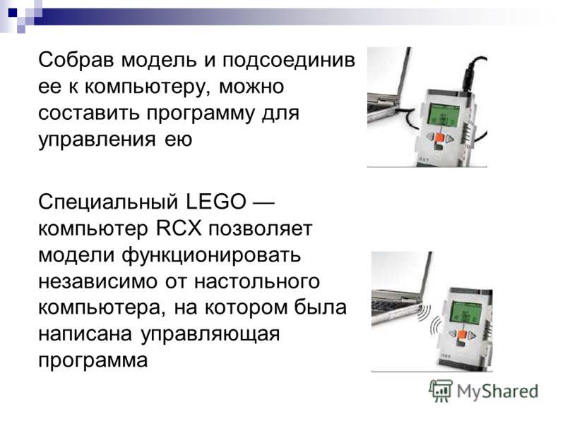 Собрав модель и подсоединив ее к компьютеру, можно составить программу для управления ею Специальный LEGO компьютер RCX позволяет модели функционировать независимо от настольного компьютера, на котором была написана управляющая программа