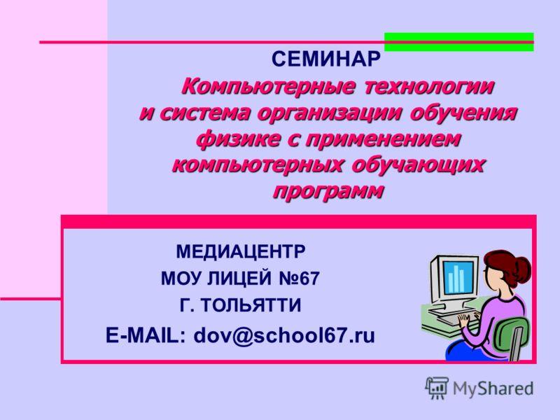 СЕМИНАР Компьютерные технологии Компьютерные технологии и система организации обучения физике с применением компьютерных обучающих программ МЕДИАЦЕНТР МОУ ЛИЦЕЙ 67 Г. ТОЛЬЯТТИ E-MAIL: dov@school67.ru