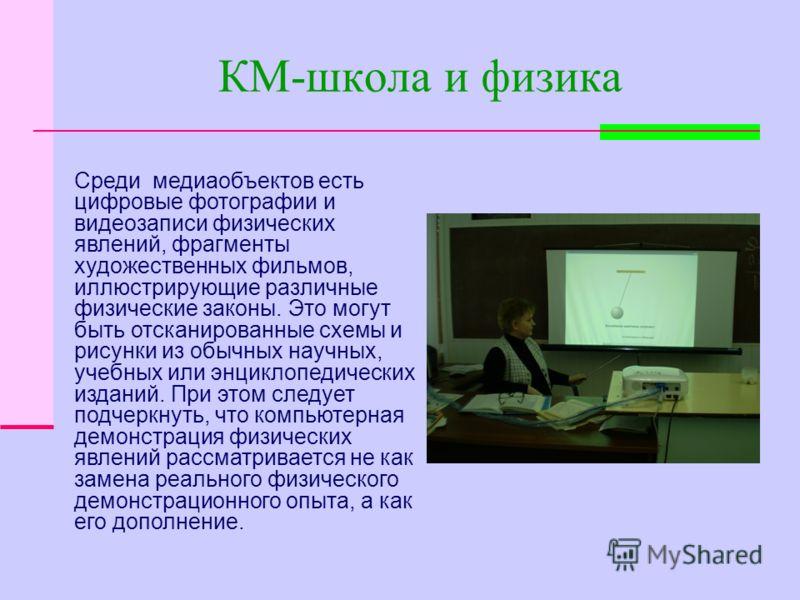 КМ-школа и физика Среди медиаобъектов есть цифровые фотографии и видеозаписи физических явлений, фрагменты художественных фильмов, иллюстрирующие различные физические законы. Это могут быть отсканированные схемы и рисунки из обычных научных, учебных