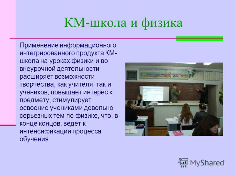 КМ-школа и физика Применение информационного интегрированного продукта КМ- школа на уроках физики и во внеурочной деятельности расширяет возможности творчества, как учителя, так и учеников, повышает интерес к предмету, стимулирует освоение учениками