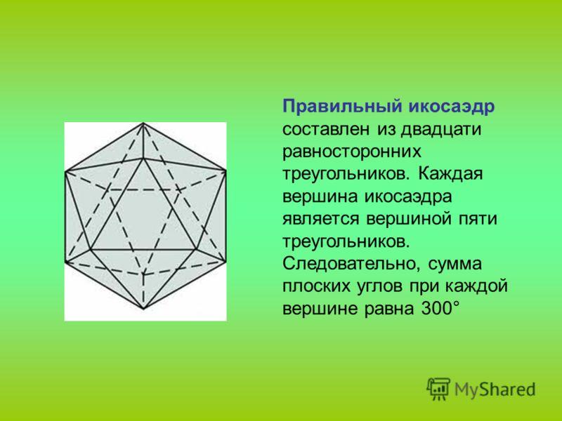 Правильный икосаэдр составлен из двадцати равносторонних треугольников. Каждая вершина икосаэдра является вершиной пяти треугольников. Следовательно, сумма плоских углов при каждой вершине равна 300°