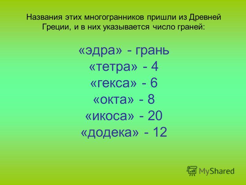 Названия этих многогранников пришли из Древней Греции, и в них указывается число граней: «эдра» - грань «тетра» - 4 «гекса» - 6 «окта» - 8 «икоса» - 20 «додека» - 12