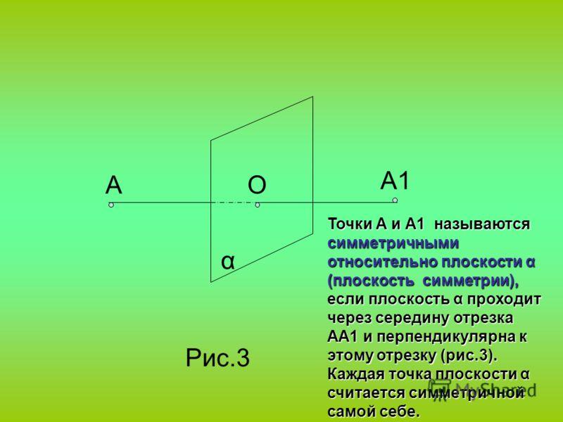 α АО А1 Рис.3 Точки А и А1 называются симметричными относительно плоскости α (плоскость симметрии), если плоскость α проходит через середину отрезка АА1 и перпендикулярна к этому отрезку (рис.3). Каждая точка плоскости α считается симметричной самой
