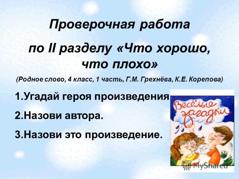 Проверочная работа по II разделу «Что хорошо, что плохо» (Родное слово, 4 класс, 1 часть, Г.М. Грехнёва, К.Е. Корепова) 1.Угадай героя произведения. 2.Назови автора. 3.Назови это произведение.