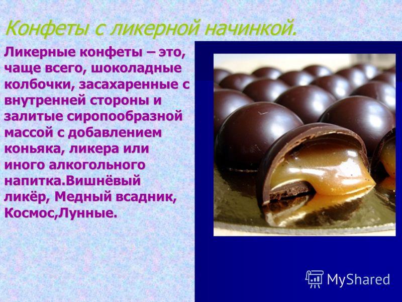 Конфеты с ликерной начинкой. Ликерные конфеты – это, чаще всего, шоколадные колбочки, засахаренные с внутренней стороны и залитые сиропообразной массой с добавлением коньяка, ликера или иного алкогольного напитка.Вишнёвый ликёр, Медный всадник, Космо