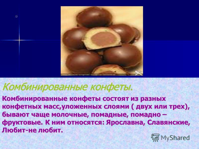 Комбинированные конфеты. Комбинированные конфеты состоят из разных конфетных масс,уложенных слоями ( двух или трех), бывают чаще молочные, помадные, помадно – фруктовые. К ним относятся: Ярославна, Славянские, Любит-не любит.