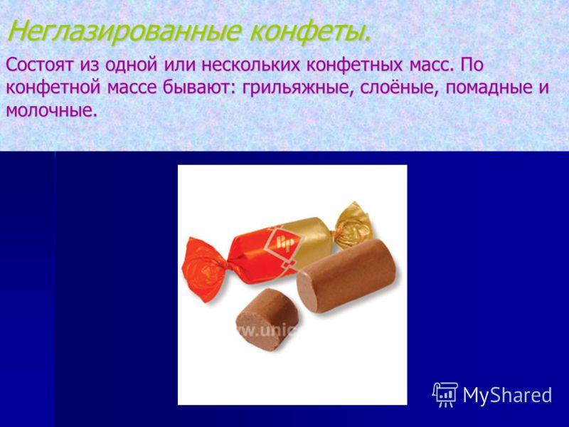 Неглазированные конфеты. Состоят из одной или нескольких конфетных масс. По конфетной массе бывают: грильяжные, слоёные, помадные и молочные.