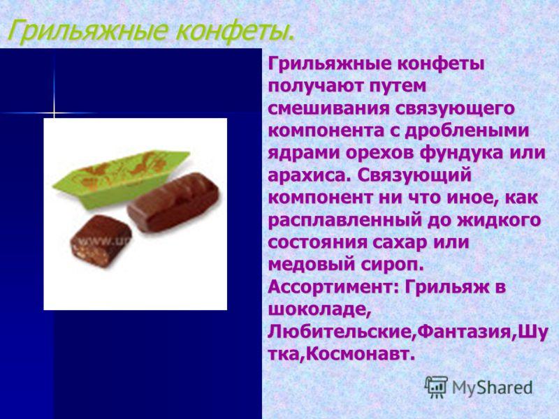 Грильяжные конфеты. Грильяжные конфеты получают путем смешивания связующего компонента с дроблеными ядрами орехов фундука или арахиса. Связующий компонент ни что иное, как расплавленный до жидкого состояния сахар или медовый сироп. Ассортимент: Гриль