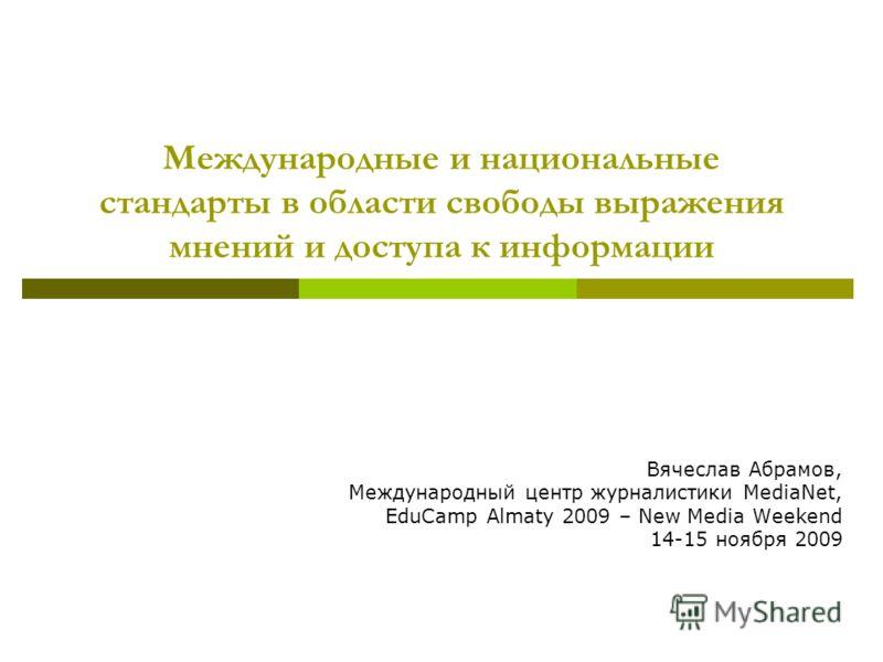 Международные и национальные стандарты в области свободы выражения мнений и доступа к информации Вячеслав Абрамов, Международный центр журналистики MediaNet, EduCamp Almaty 2009 – New Media Weekend 14-15 ноября 2009