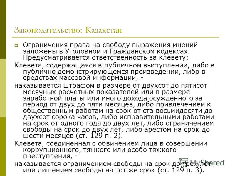 Законодательство: Казахстан Ограничения права на свободу выражения мнений заложены в Уголовном и Гражданском кодексах. Предусматривается ответственность за клевету: Клевета, содержащаяся в публичном выступлении, либо в публично демонстрирующемся прои