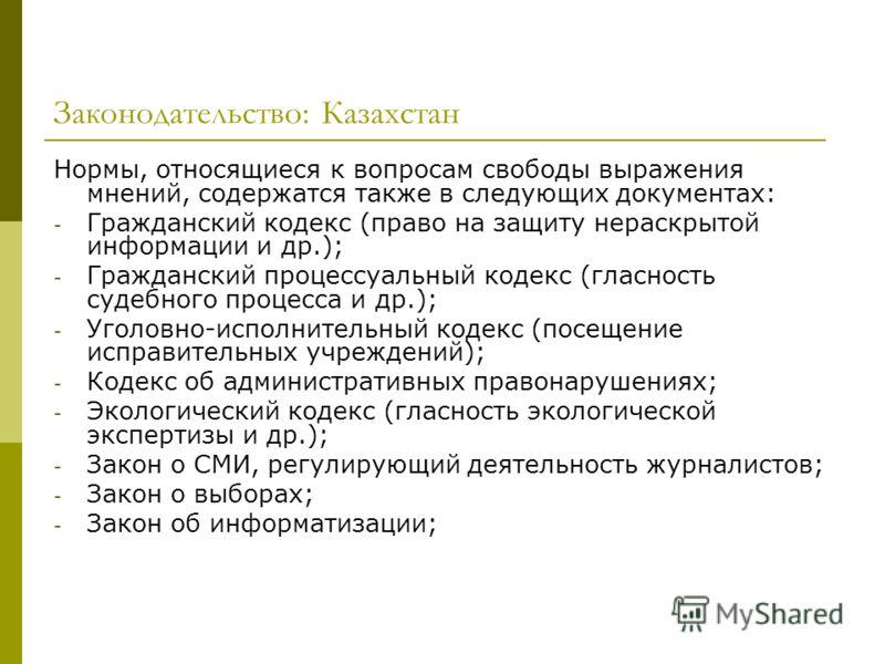 Законодательство: Казахстан Нормы, относящиеся к вопросам свободы выражения мнений, содержатся также в следующих документах: - Гражданский кодекс (право на защиту нераскрытой информации и др.); - Гражданский процессуальный кодекс (гласность судебного