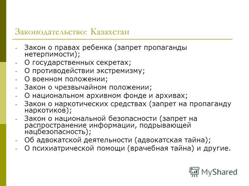 Законодательство: Казахстан - Закон о правах ребенка (запрет пропаганды нетерпимости); - О государственных секретах; - О противодействии экстремизму; - О военном положении; - Закон о чрезвычайном положении; - О национальном архивном фонде и архивах;