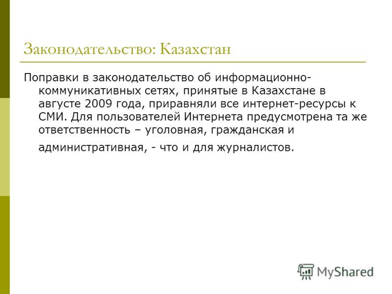 Законодательство: Казахстан Поправки в законодательство об информационно- коммуникативных сетях, принятые в Казахстане в августе 2009 года, приравняли все интернет-ресурсы к СМИ. Для пользователей Интернета предусмотрена та же ответственность – уголо