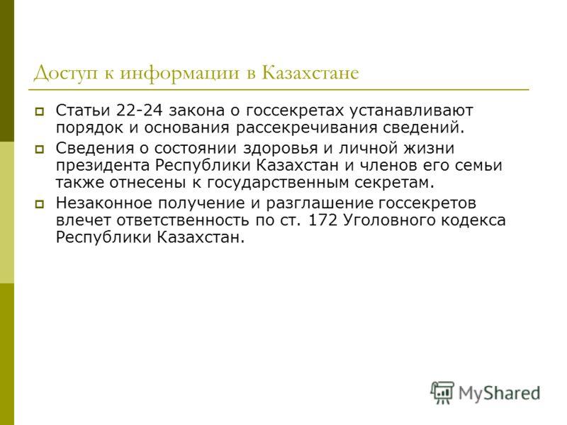 Доступ к информации в Казахстане Статьи 22-24 закона о госсекретах устанавливают порядок и основания рассекречивания сведений. Сведения о состоянии здоровья и личной жизни президента Республики Казахстан и членов его семьи также отнесены к государств