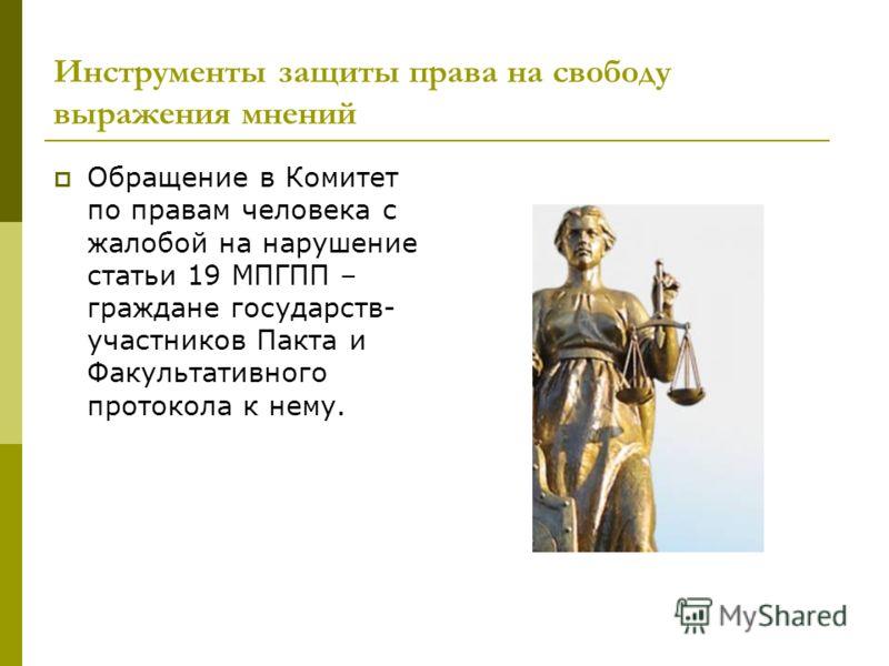 Инструменты защиты права на свободу выражения мнений Обращение в Комитет по правам человека с жалобой на нарушение статьи 19 МПГПП – граждане государств- участников Пакта и Факультативного протокола к нему.
