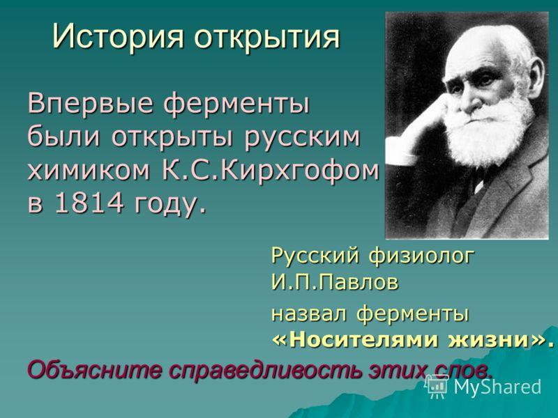 Русский физиолог И.П.Павлов назвал ферменты «Носителями жизни». Объясните справедливость этих слов. История открытия Впервые ферменты были открыты русским химиком К.С.Кирхгофом в 1814 году.