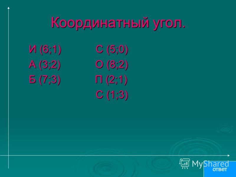 Координатный угол. И (6;1) С (5;0) И (6;1) С (5;0) А (3;2) О (8;2) А (3;2) О (8;2) Б (7;3) П (2;1) Б (7;3) П (2;1) С (1;3) С (1;3) ответ