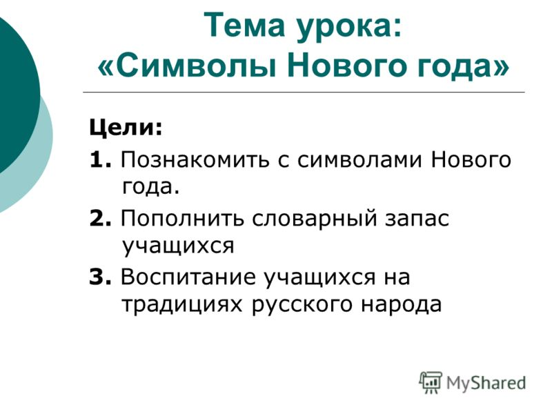 Тема урока: «Символы Нового года» Цели: 1. Познакомить с символами Нового года. 2. Пополнить словарный запас учащихся 3. Воспитание учащихся на традициях русского народа